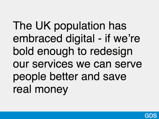 Slide saying 'The UK population has embraced digital - if we're bold enough to redesign our services we can serve people better and save real money'