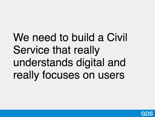 Slide saying 'We need to build a Civil Service that really understands digital and really focuses on users'