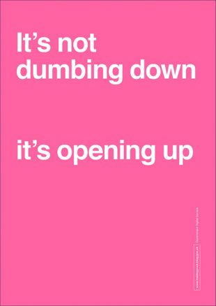 Poster saying 'It's not dumbing down, it's opening up.'
