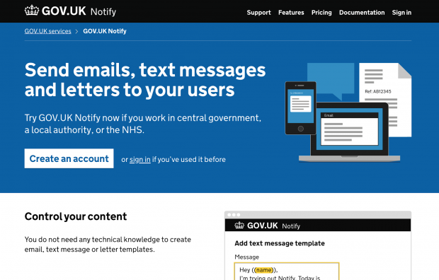 "The homepage of the GOV.UK Notify service. The header image says ""Send emails, text messages and letters to your users. Try GOV.UK Notify now if you work in central government, a local authority, or the NHS."" There are links to create an account or sign in if you've used it before. There are tabs at the top to different sections on support, features, pricing, documentation, and sign-in. The beginning of a new section under the header displays. The text says ""Control your content. You do not need any technical knowledge to create email, text message or letter templates."" There is an illustrative screenshot of adding a text message template to the right of the text."