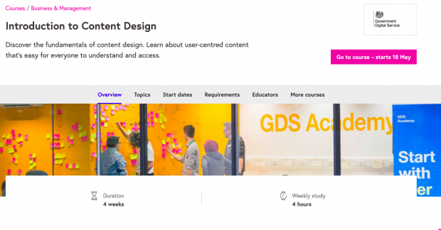 "A screenshot of the webpage for the course. It falls into the Business & Management category, and is called Introduction to Content Design. The description for the course is ""Discover the fundamentals of content design. Learn about user-centred content that's easy for everyone to understand and access."" The duration of the course is 4 weeks and the weekly study is 4 hours."